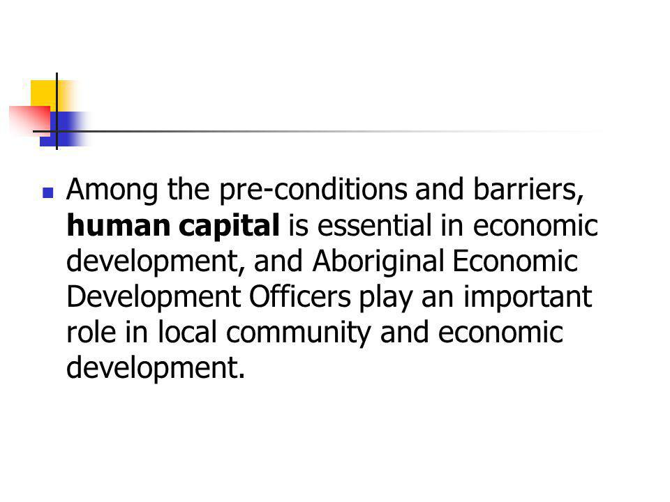 Among the pre-conditions and barriers, human capital is essential in economic development, and Aboriginal Economic Development Officers play an import