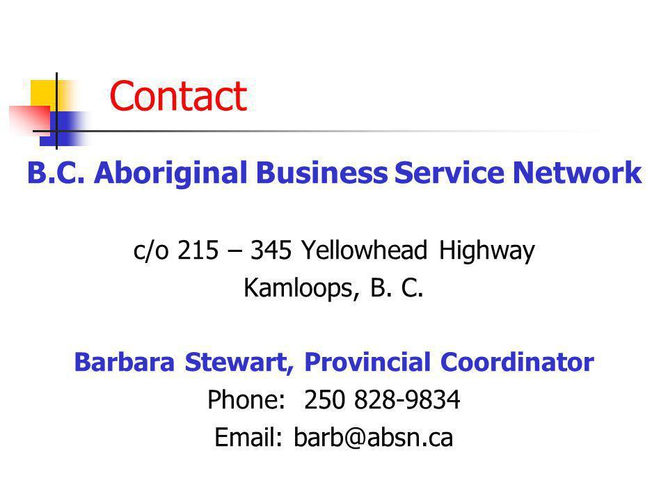 Contact B.C. Aboriginal Business Service Network c/o 215 – 345 Yellowhead Highway Kamloops, B. C. Barbara Stewart, Provincial Coordinator Phone: 250 8