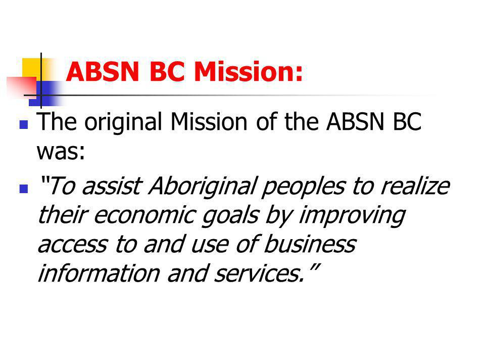 ABSN BC Mission: The original Mission of the ABSN BC was: To assist Aboriginal peoples to realize their economic goals by improving access to and use of business information and services.