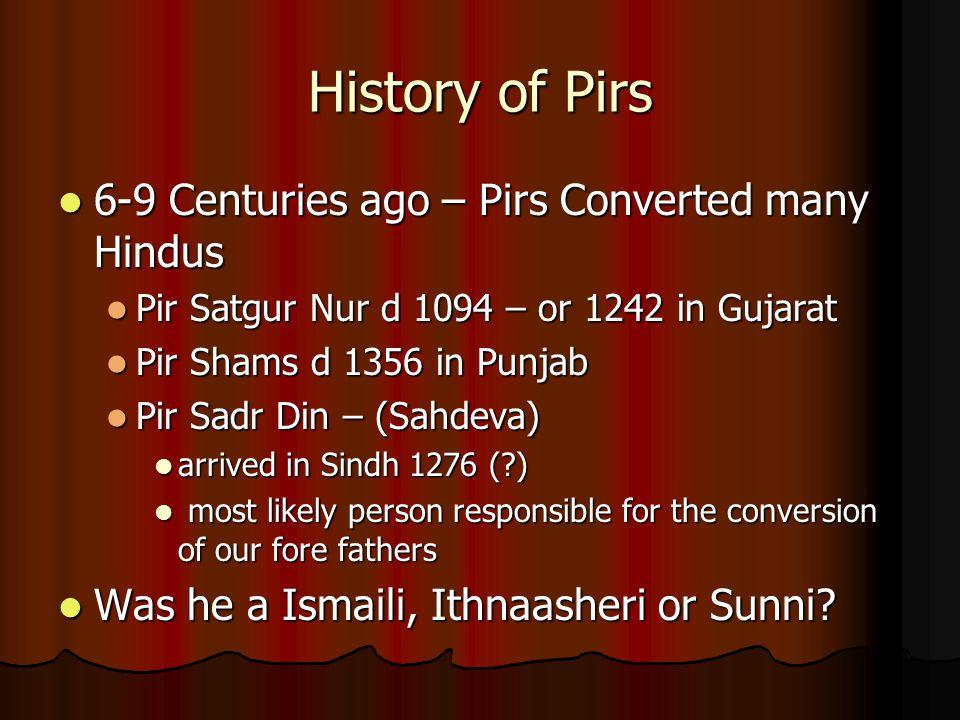History of Pirs 6-9 Centuries ago – Pirs Converted many Hindus 6-9 Centuries ago – Pirs Converted many Hindus Pir Satgur Nur d 1094 – or 1242 in Gujar