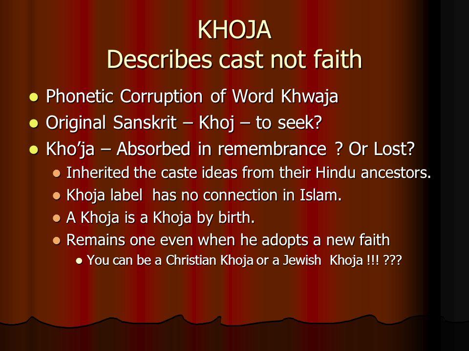 KHOJA Describes cast not faith Phonetic Corruption of Word Khwaja Phonetic Corruption of Word Khwaja Original Sanskrit – Khoj – to seek? Original Sans