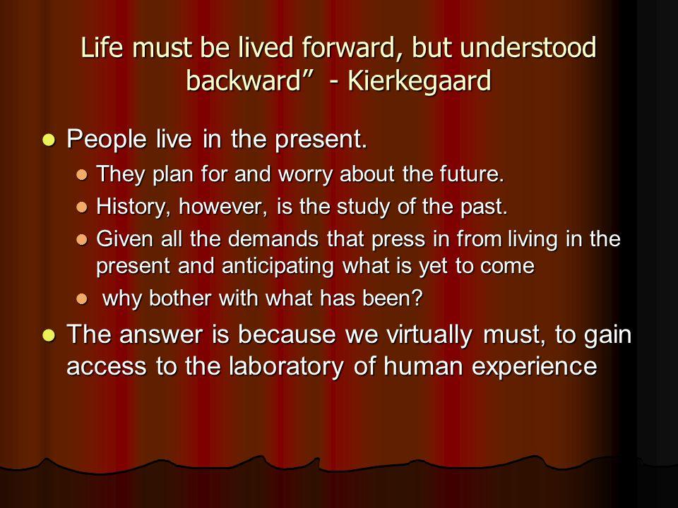 "Life must be lived forward, but understood backward"" - Kierkegaard People live in the present. People live in the present. They plan for and worry abo"