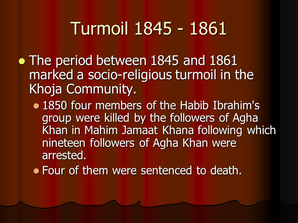 Turmoil 1845 - 1861 The period between 1845 and 1861 marked a socio-religious turmoil in the Khoja Community. The period between 1845 and 1861 marked