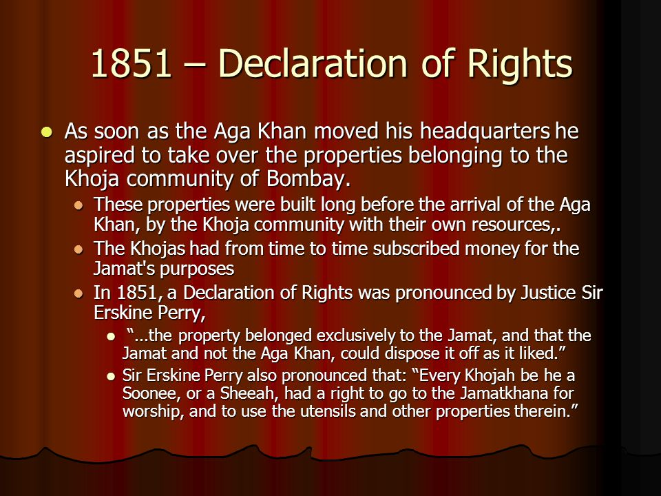 1851 – Declaration of Rights As soon as the Aga Khan moved his headquarters he aspired to take over the properties belonging to the Khoja community of