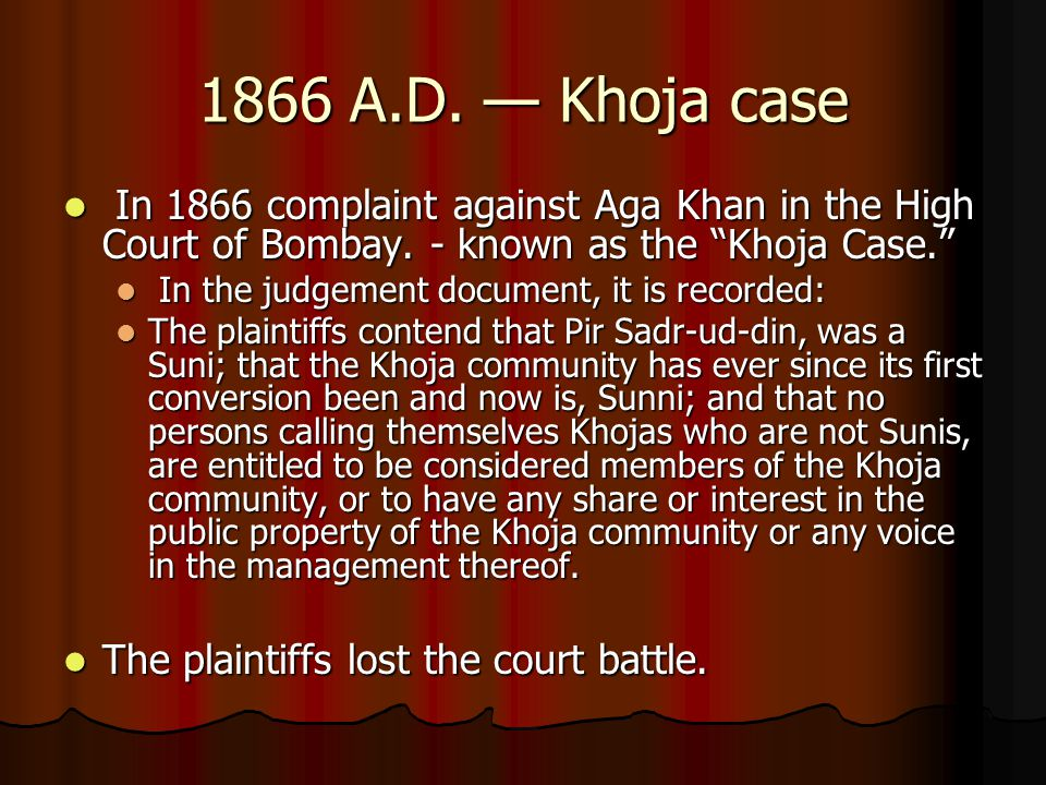 """1866 A.D. — Khoja case In 1866 complaint against Aga Khan in the High Court of Bombay. - known as the """"Khoja Case."""" In 1866 complaint against Aga Khan"""