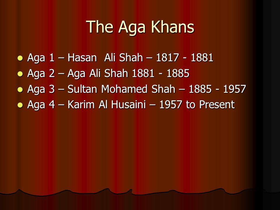 The Aga Khans Aga 1 – Hasan Ali Shah – 1817 - 1881 Aga 1 – Hasan Ali Shah – 1817 - 1881 Aga 2 – Aga Ali Shah 1881 - 1885 Aga 2 – Aga Ali Shah 1881 - 1