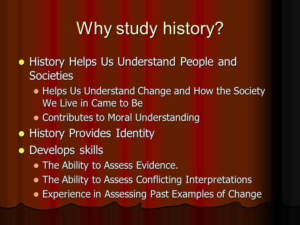 Why study history? History Helps Us Understand People and Societies History Helps Us Understand People and Societies Helps Us Understand Change and Ho