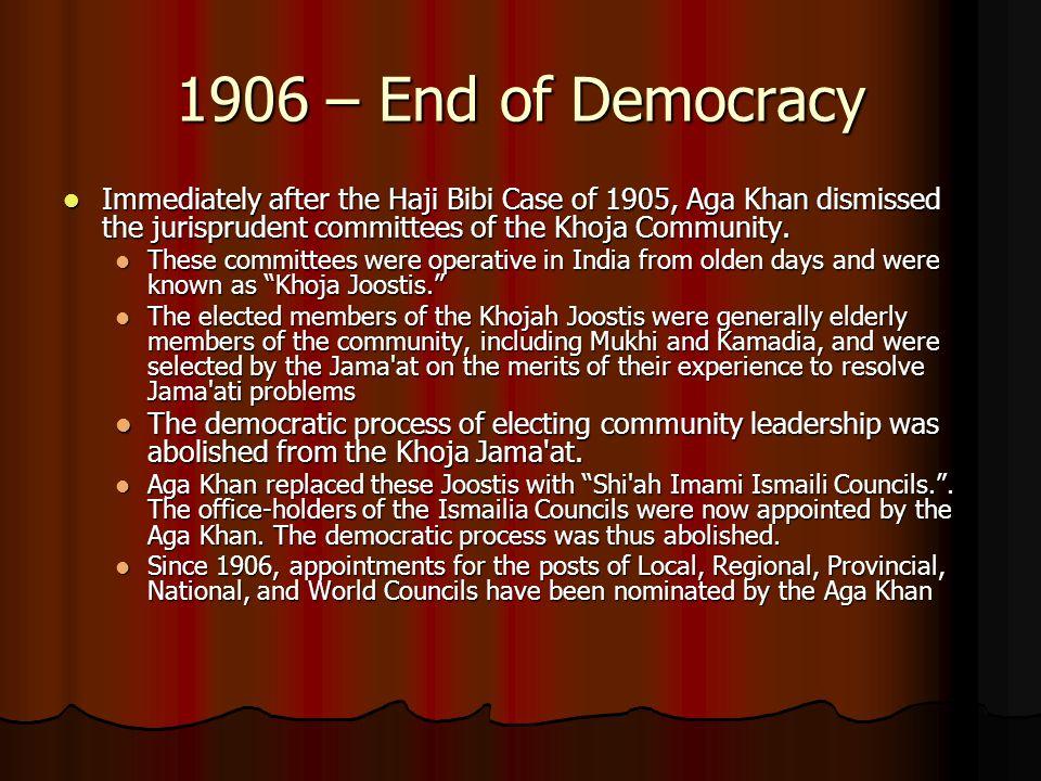 1906 – End of Democracy Immediately after the Haji Bibi Case of 1905, Aga Khan dismissed the jurisprudent committees of the Khoja Community. Immediate