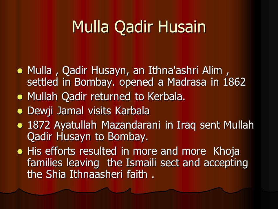 Mulla Qadir Husain Mulla, Qadir Husayn, an Ithna'ashri Alim, settled in Bombay. opened a Madrasa in 1862 Mulla, Qadir Husayn, an Ithna'ashri Alim, set