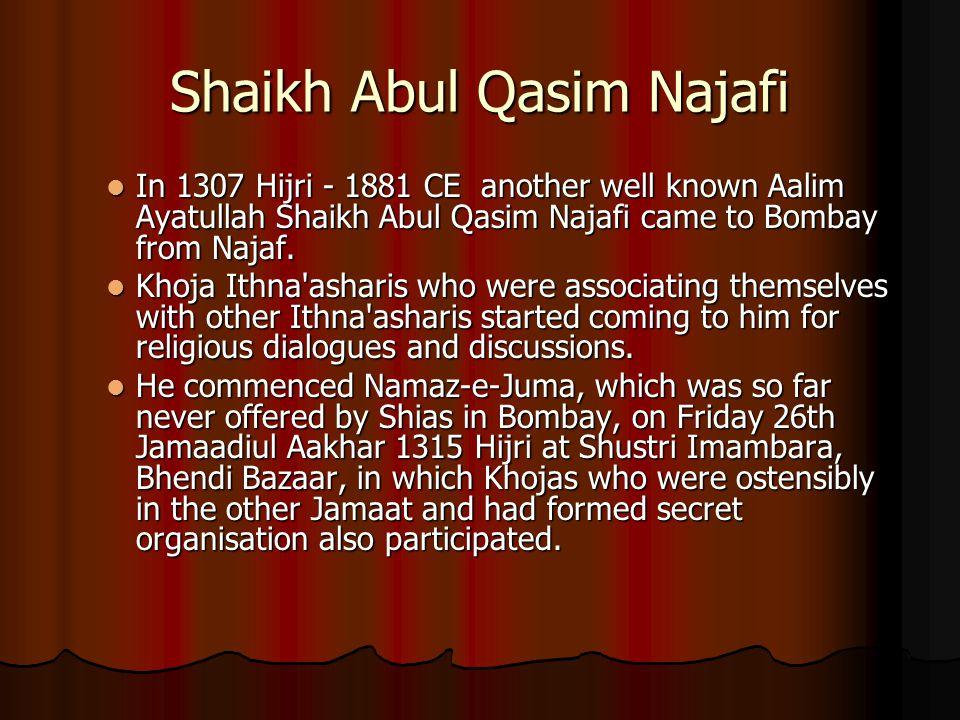 Shaikh Abul Qasim Najafi In 1307 Hijri - 1881 CE another well known Aalim Ayatullah Shaikh Abul Qasim Najafi came to Bombay from Najaf. In 1307 Hijri