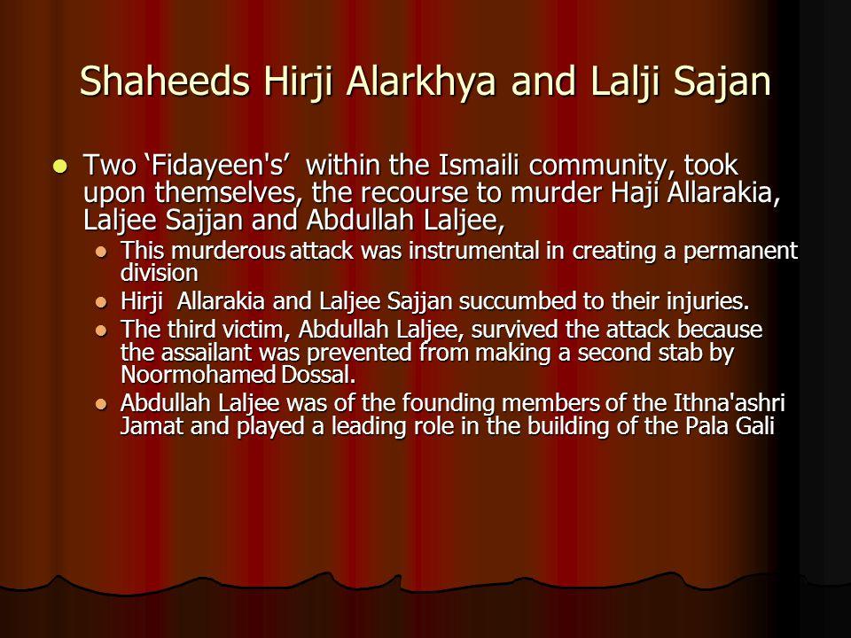 Shaheeds Hirji Alarkhya and Lalji Sajan Two 'Fidayeen's' within the Ismaili community, took upon themselves, the recourse to murder Haji Allarakia, La