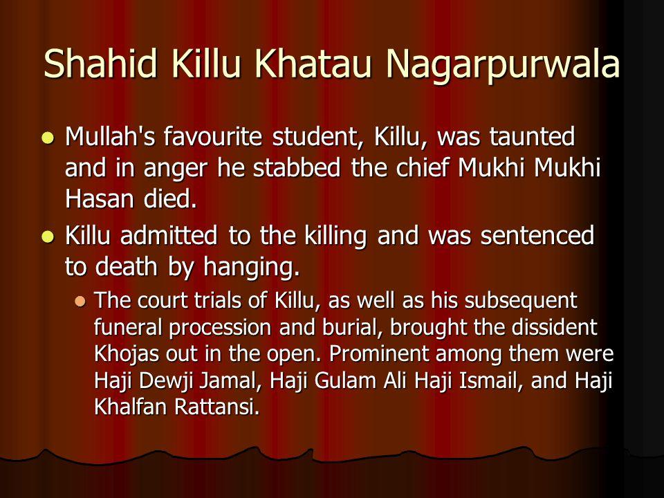 Shahid Killu Khatau Nagarpurwala Mullah's favourite student, Killu, was taunted and in anger he stabbed the chief Mukhi Mukhi Hasan died. Mullah's fav