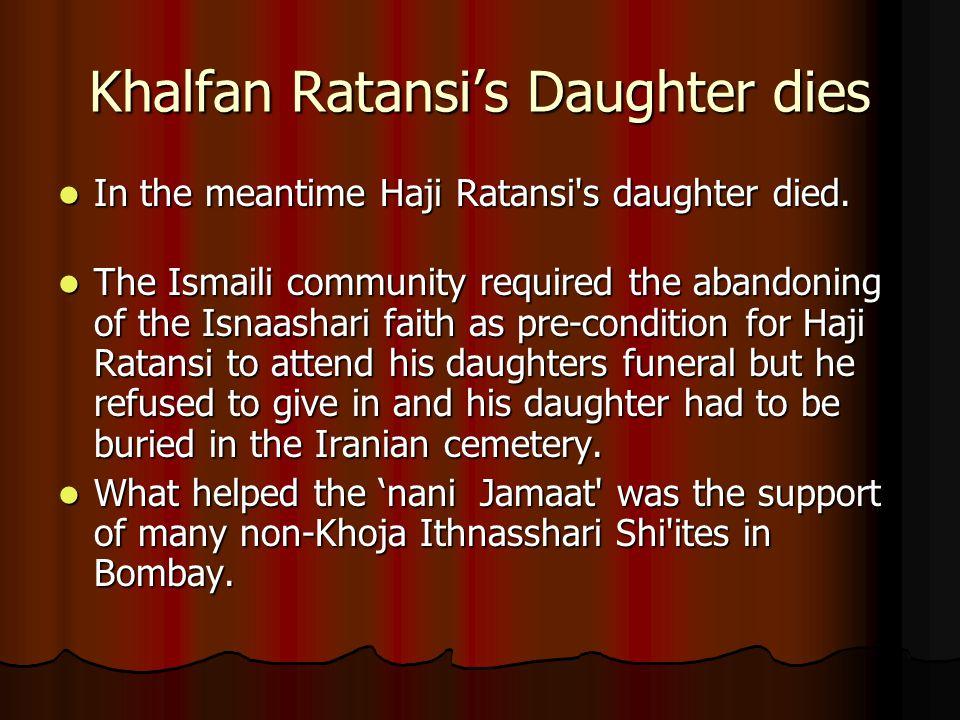 Khalfan Ratansi's Daughter dies In the meantime Haji Ratansi's daughter died. In the meantime Haji Ratansi's daughter died. The Ismaili community requ