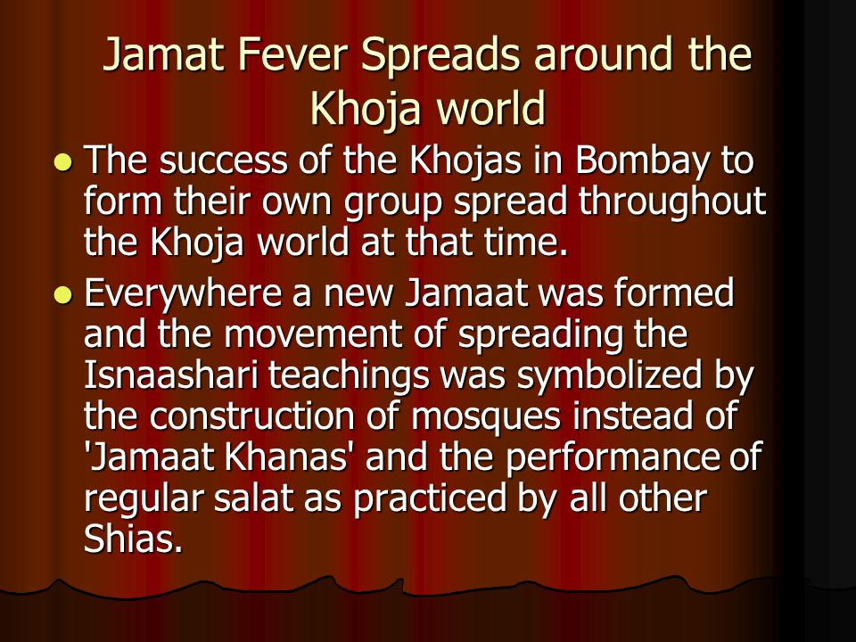 Jamat Fever Spreads around the Khoja world The success of the Khojas in Bombay to form their own group spread throughout the Khoja world at that time.