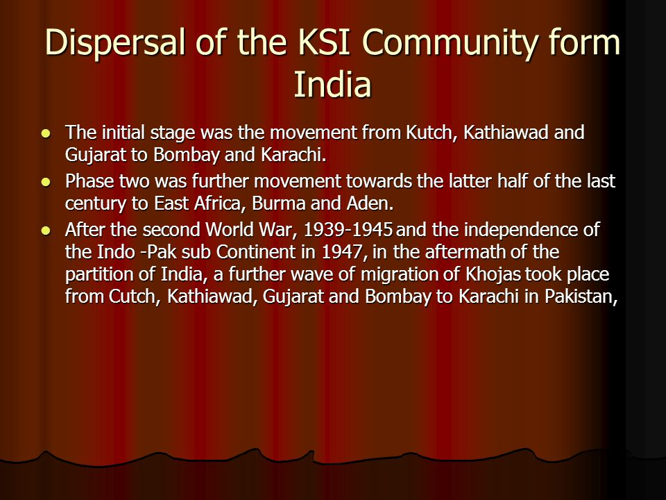 Dispersal of the KSI Community form India The initial stage was the movement from Kutch, Kathiawad and Gujarat to Bombay and Karachi. The initial stag