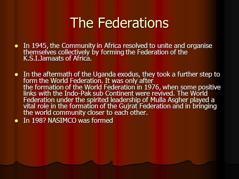 The Federations In 1945, the Community in Africa resolved to unite and organise themselves collectively by forming the Federation of the K.S.I.Jamaats