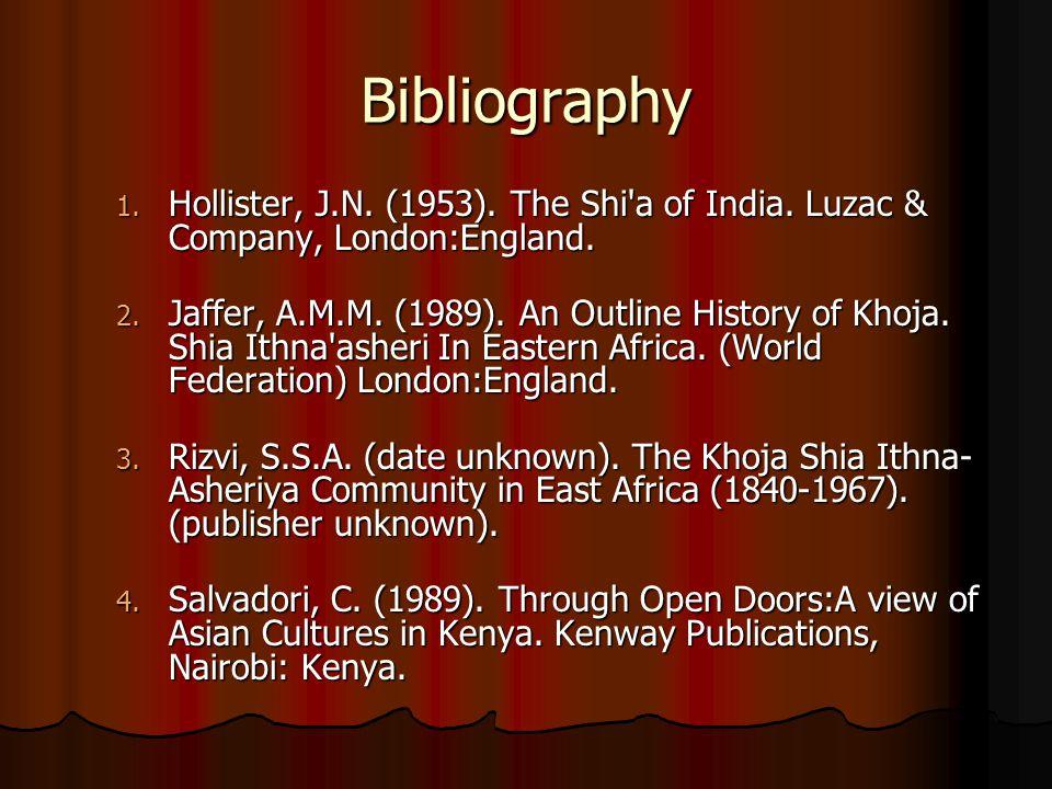 Bibliography 1. Hollister, J.N. (1953). The Shi'a of India. Luzac & Company, London:England. 2. Jaffer, A.M.M. (1989). An Outline History of Khoja. Sh