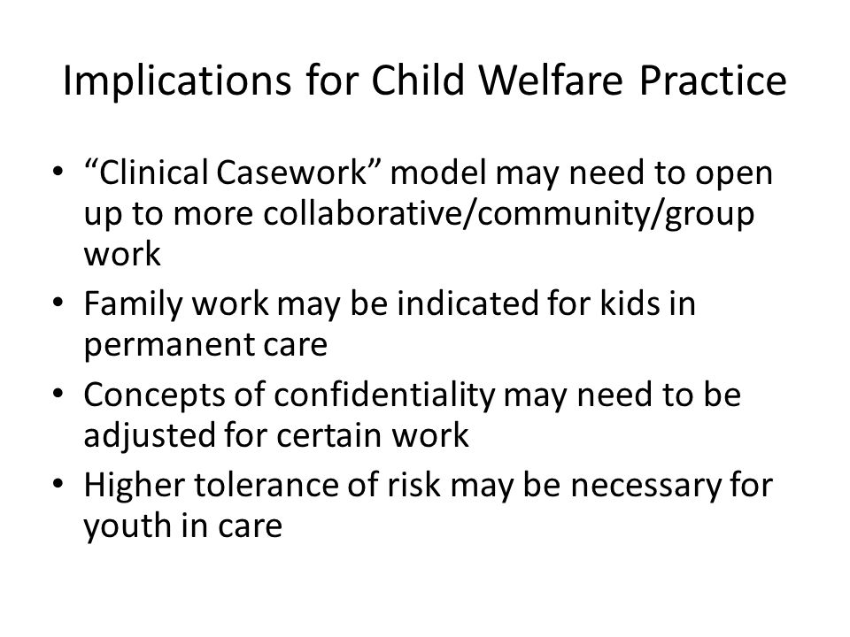 Implications for Child Welfare Practice Clinical Casework model may need to open up to more collaborative/community/group work Family work may be indicated for kids in permanent care Concepts of confidentiality may need to be adjusted for certain work Higher tolerance of risk may be necessary for youth in care