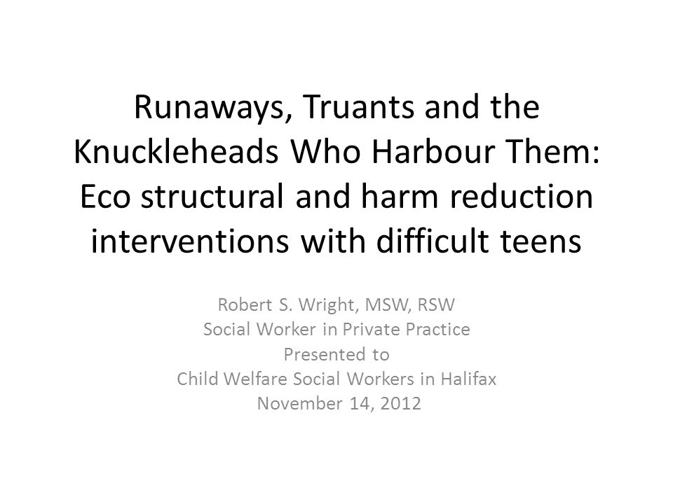 Runaways, Truants and the Knuckleheads Who Harbour Them: Eco structural and harm reduction interventions with difficult teens Robert S.