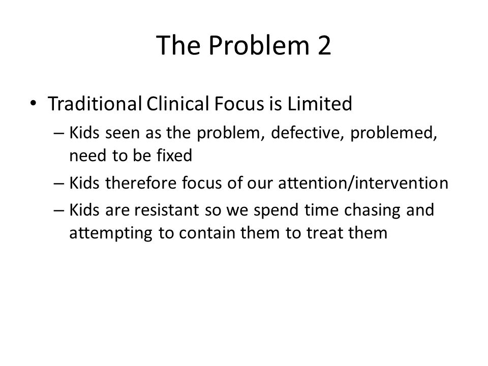 The Problem 2 Traditional Clinical Focus is Limited – Kids seen as the problem, defective, problemed, need to be fixed – Kids therefore focus of our attention/intervention – Kids are resistant so we spend time chasing and attempting to contain them to treat them