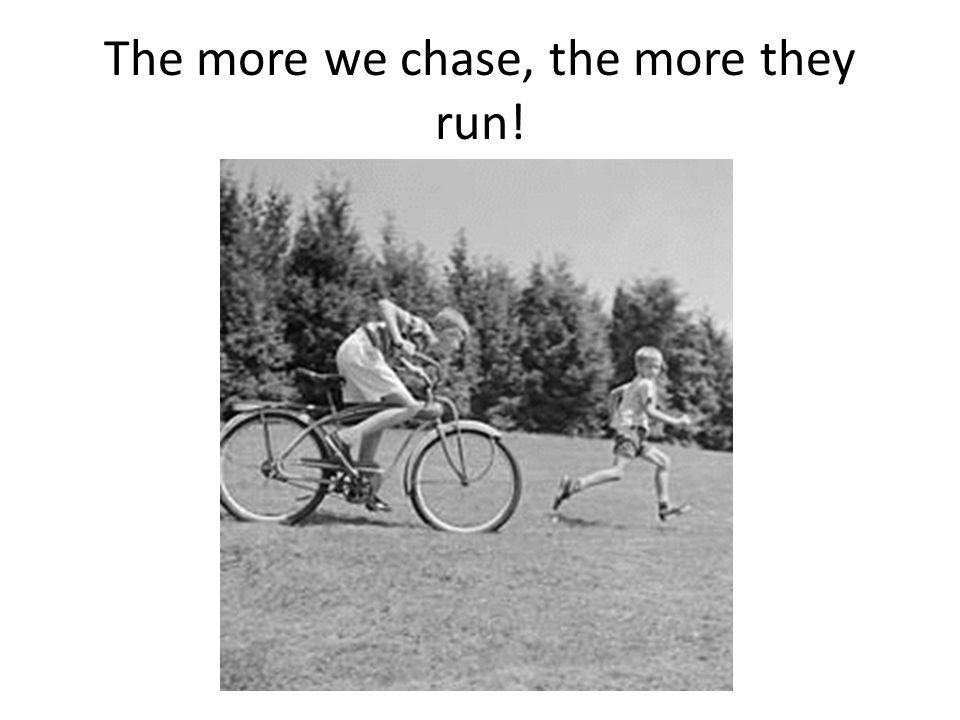 The more we chase, the more they run!