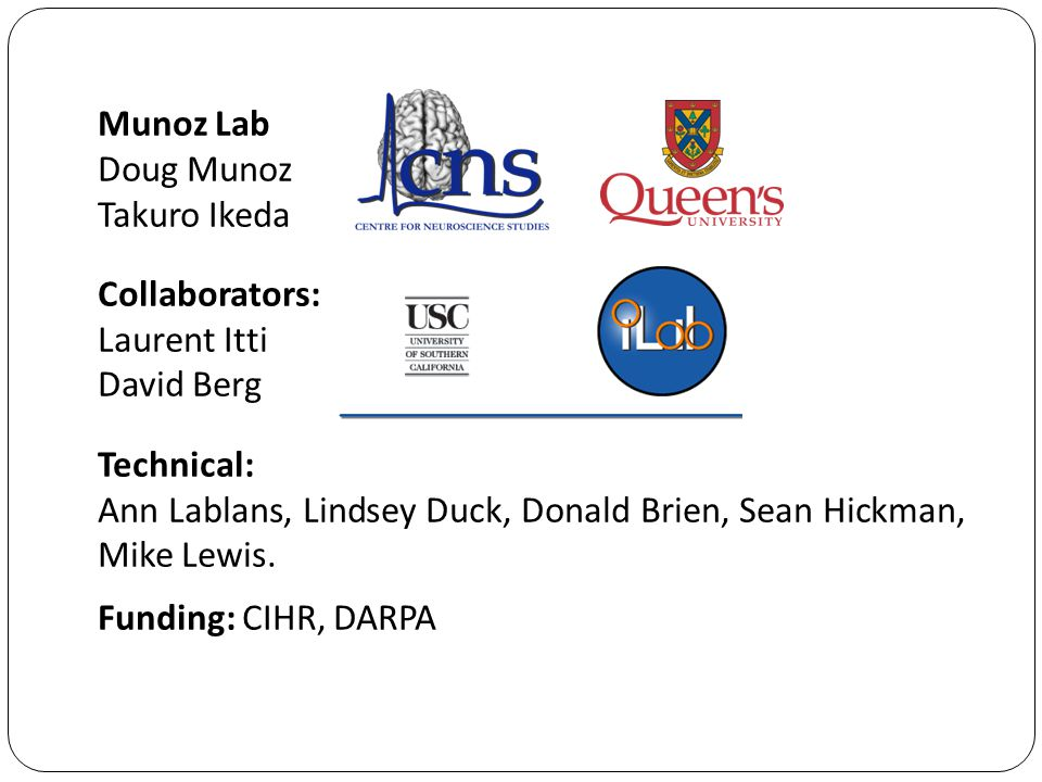 Munoz Lab Doug Munoz Takuro Ikeda Collaborators: Laurent Itti David Berg Technical: Ann Lablans, Lindsey Duck, Donald Brien, Sean Hickman, Mike Lewis.