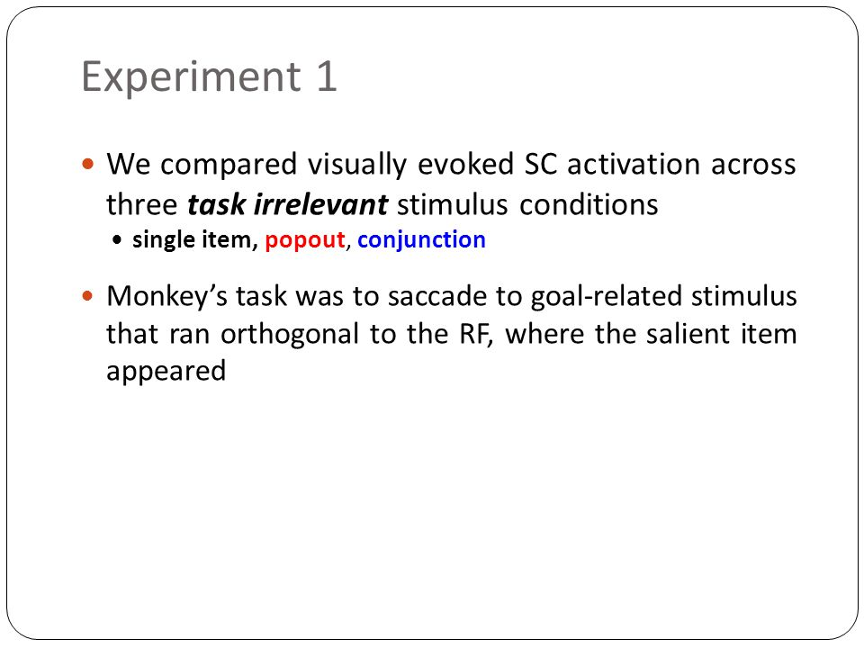 Experiment 1 We compared visually evoked SC activation across three task irrelevant stimulus conditions single item, popout, conjunction Monkey's task was to saccade to goal-related stimulus that ran orthogonal to the RF, where the salient item appeared