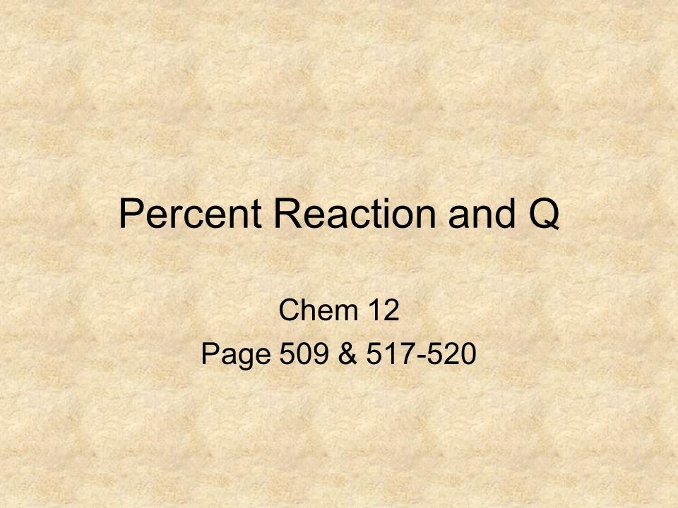 Percent Reaction and Q Chem 12 Page 509 &