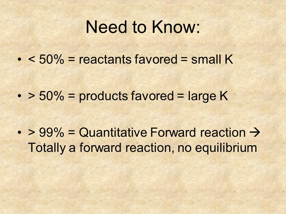 Need to Know: < 50% = reactants favored = small K > 50% = products favored = large K > 99% = Quantitative Forward reaction  Totally a forward reaction, no equilibrium