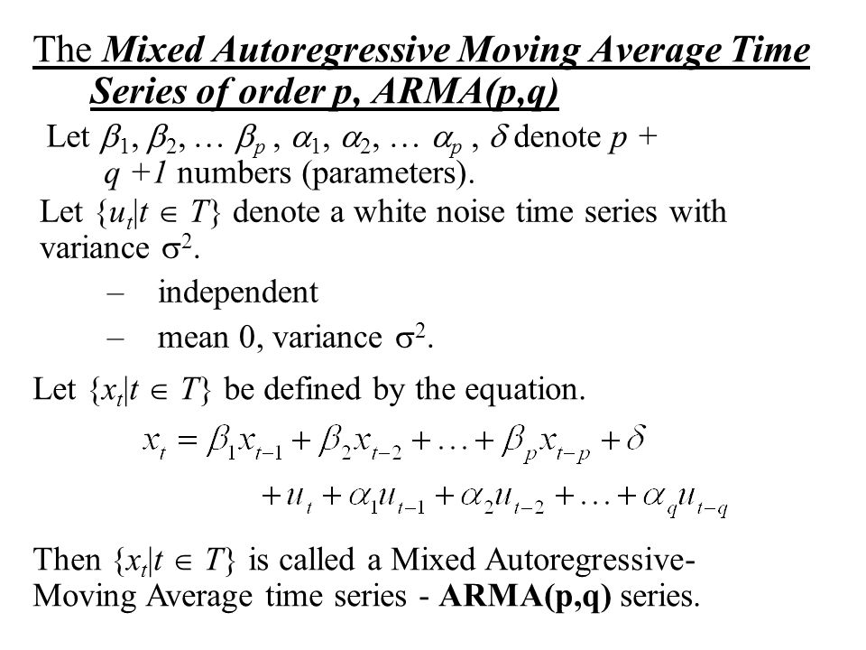The Mixed Autoregressive Moving Average Time Series of order p, ARMA(p,q) Let  1,  2, …  p,  1,  2, …  p,  denote p + q +1 numbers (parameters)
