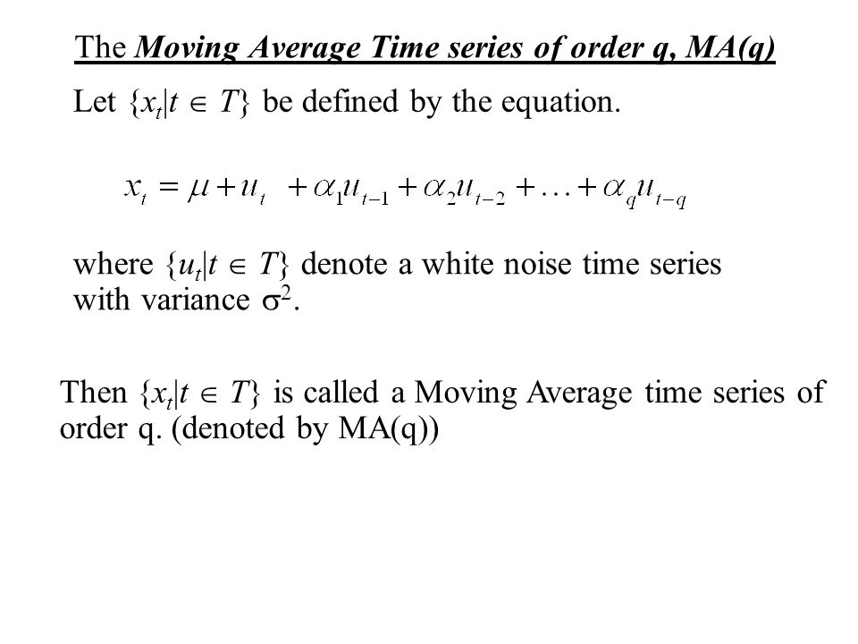 The Moving Average Time series of order q, MA(q) where {u t |t  T} denote a white noise time series with variance  2. Let {x t |t  T} be defined by