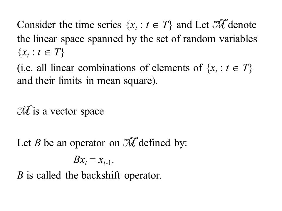 Consider the time series {x t : t  T} and Let M denote the linear space spanned by the set of random variables {x t : t  T} (i.e. all linear combina