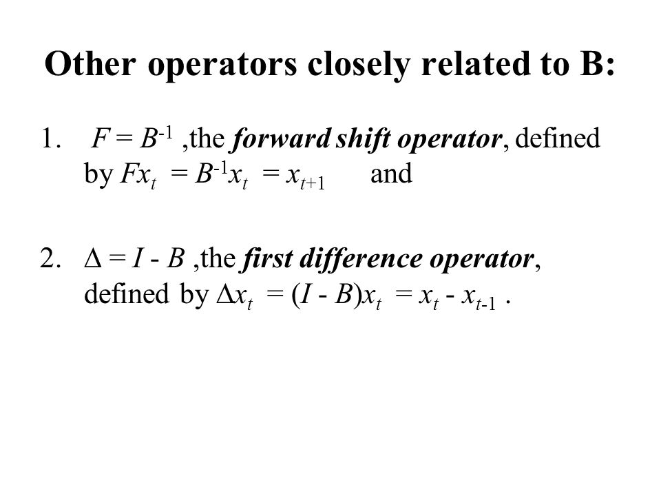 Other operators closely related to B: 1. F = B -1,the forward shift operator, defined by Fx t = B -1 x t = x t+1 and  = I - B,the first difference