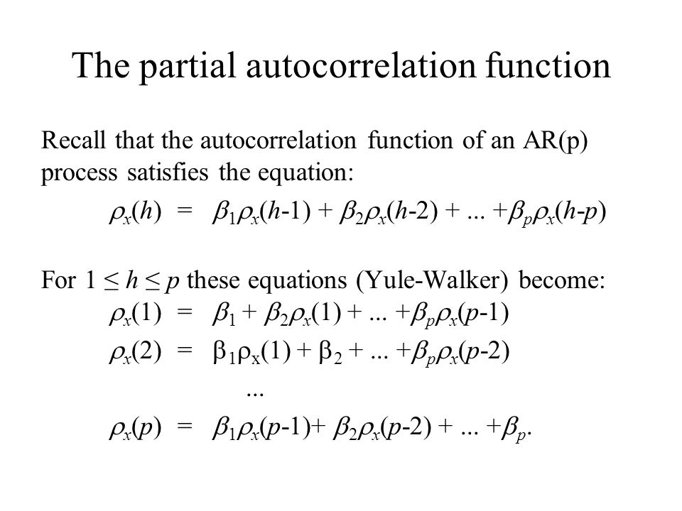 The partial autocorrelation function Recall that the autocorrelation function of an AR(p) process satisfies the equation:  x (h) =  1  x (h-1) + 