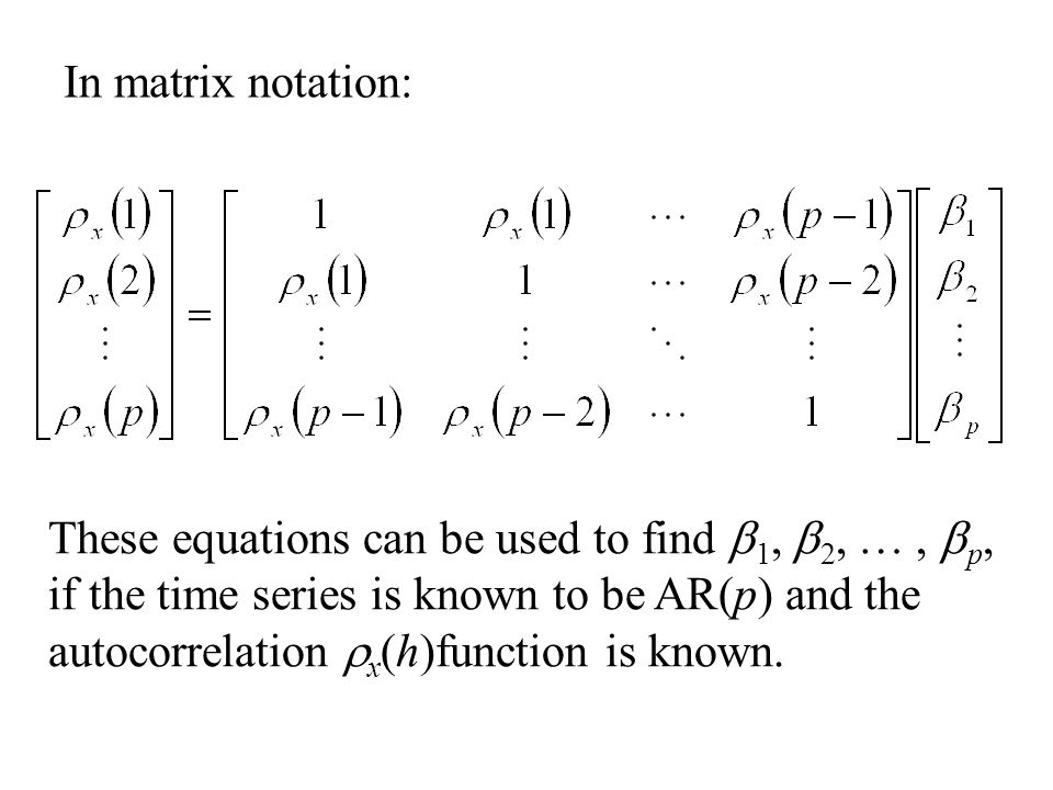 In matrix notation: These equations can be used to find  1,  2, …,  p, if the time series is known to be AR(p) and the autocorrelation  x (h)funct