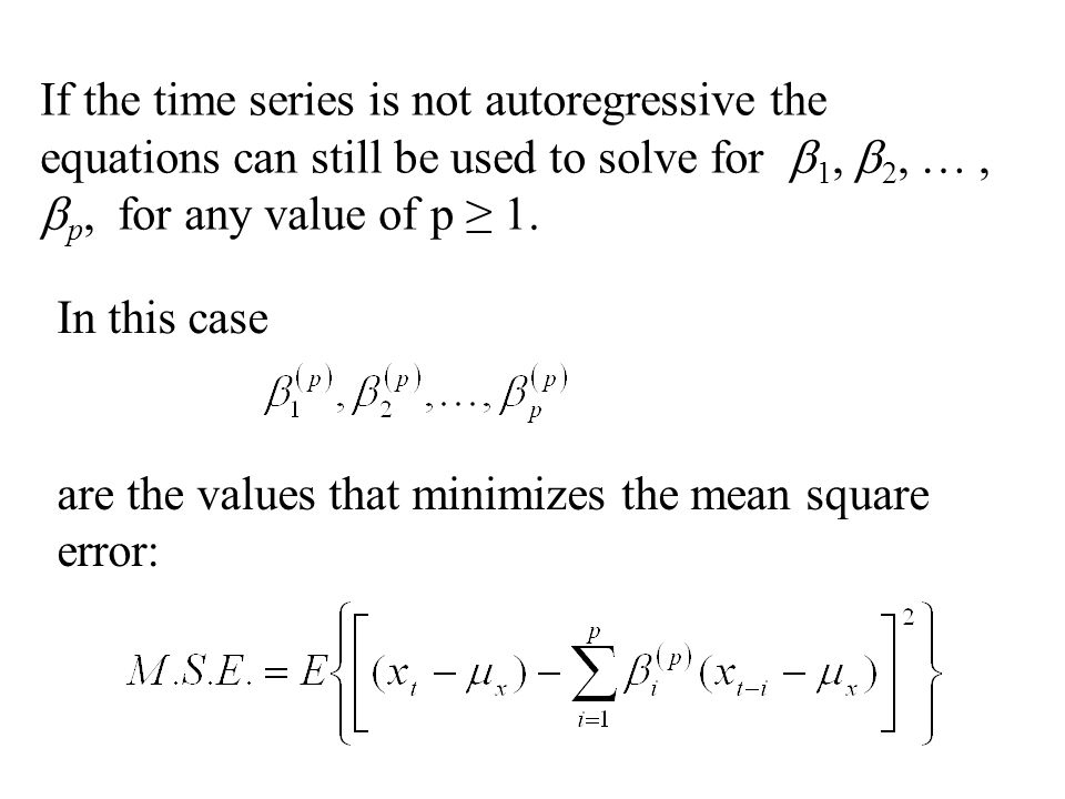 In this case If the time series is not autoregressive the equations can still be used to solve for  1,  2, …,  p, for any value of p ≥ 1. are the v