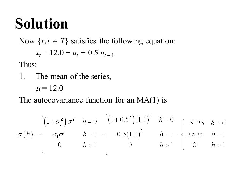 Solution Now {x t |t  T} satisfies the following equation: x t = 12.0 + u t + 0.5 u t – 1 Thus: 1.The mean of the series,  = 12.0 The autocovariance
