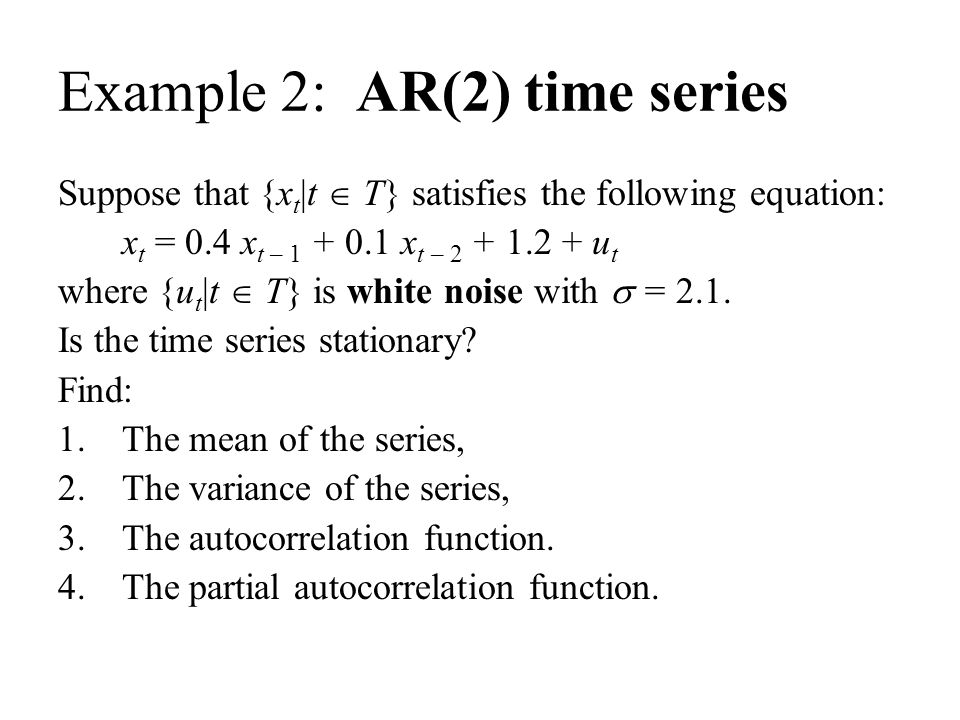 Example 2: AR(2) time series Suppose that {x t |t  T} satisfies the following equation: x t = 0.4 x t – 1 + 0.1 x t – 2 + 1.2 + u t where {u t |t  T