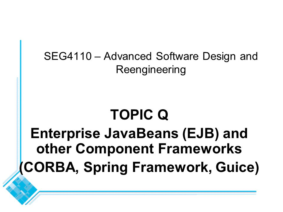 SEG4110 - Topic Q - Component Frameworks12 J2EE Components The J2EE specification defines the following components: -Application clients and applets run on the client -Java Servlet and JavaServer Pages (JSP ) are Web components that run on the server -Enterprise JavaBeans (EJB ) components represent business components and run on the server side J2EE components are written in Java in the same way ordinary Java programs are created All J2EE components come in entities called containers -Containers provide components with services such as life cycle management, security, deployment, and threading