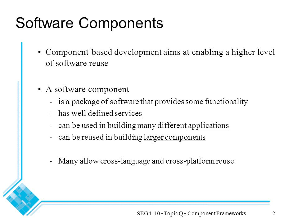 SEG4110 - Topic Q - Component Frameworks13 Enterprise JavaBeans (EJB) http://java.sun.com/products/ejb/ Not actually a type of JavaBeans !.