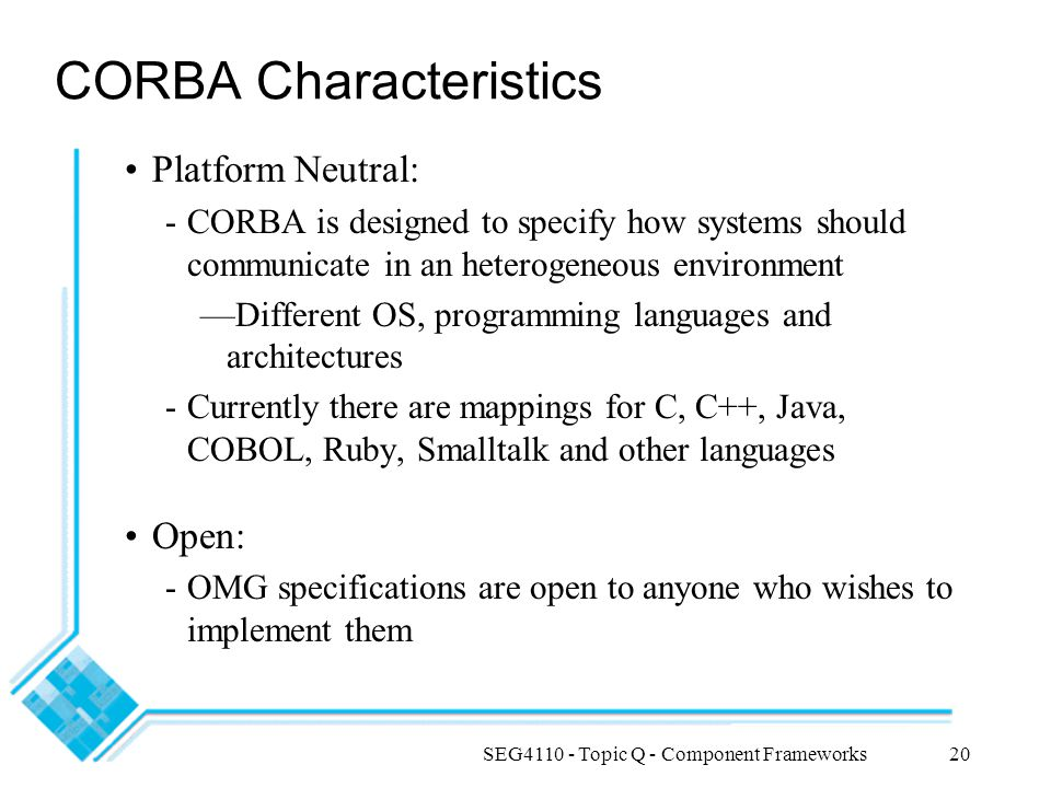 SEG4110 - Topic Q - Component Frameworks20 CORBA Characteristics Platform Neutral: -CORBA is designed to specify how systems should communicate in an