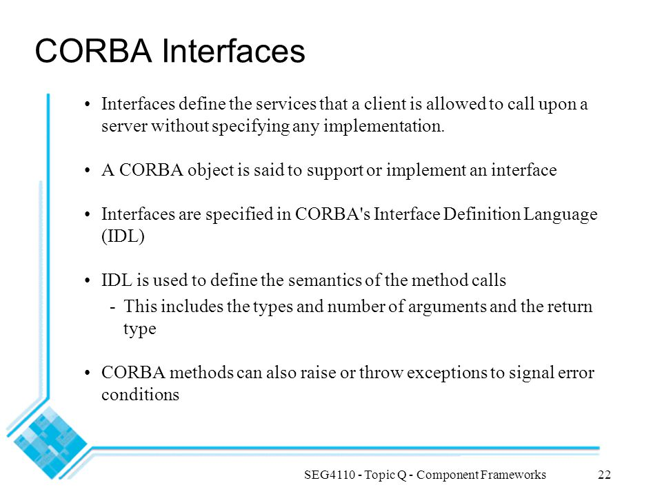 SEG4110 - Topic Q - Component Frameworks22 CORBA Interfaces Interfaces define the services that a client is allowed to call upon a server without spec