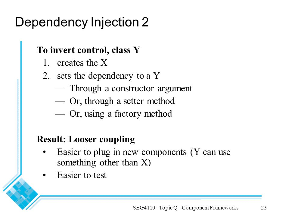 SEG4110 - Topic Q - Component Frameworks25 Dependency Injection 2 To invert control, class Y 1.creates the X 2.sets the dependency to a Y —Through a c