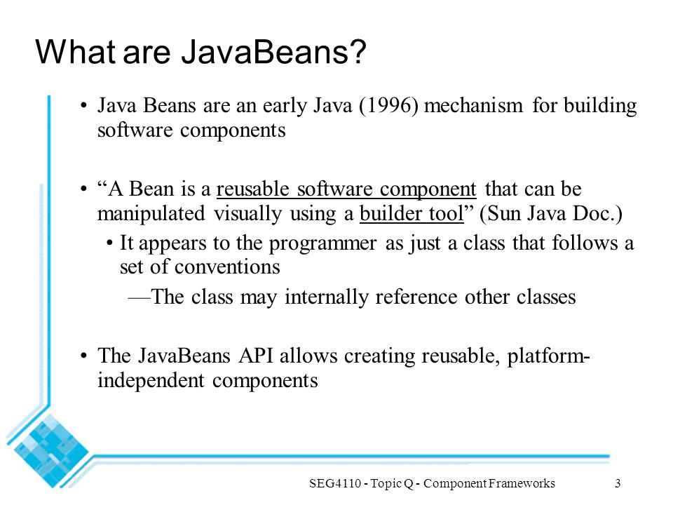 SEG4110 - Topic Q - Component Frameworks4 Introspection Introspection is a process that is used by builder tools to discover a Bean s features such as -properties, methods, and events Beans support introspection in two ways: 1.