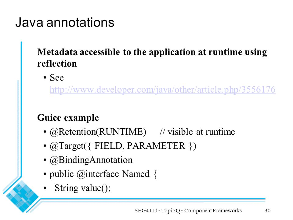 SEG4110 - Topic Q - Component Frameworks30 Java annotations Metadata accessible to the application at runtime using reflection See http://www.develope