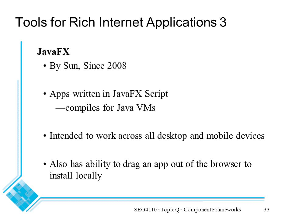 SEG4110 - Topic Q - Component Frameworks33 Tools for Rich Internet Applications 3 JavaFX By Sun, Since 2008 Apps written in JavaFX Script —compiles fo
