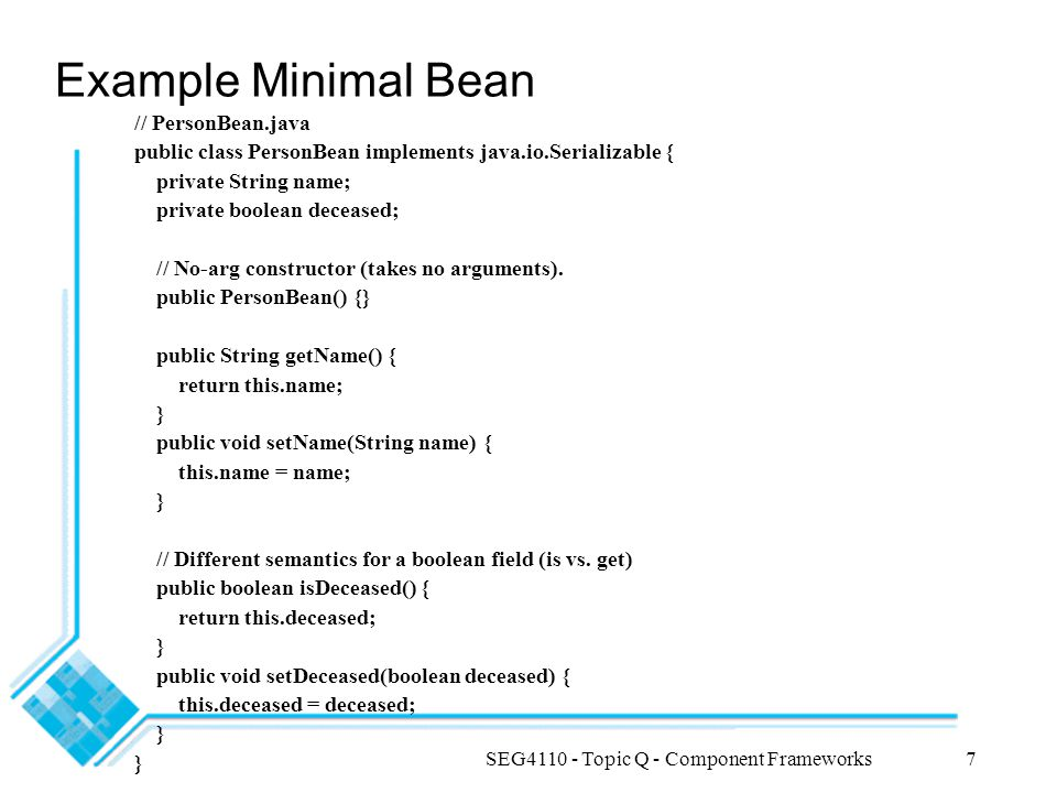 SEG4110 - Topic Q - Component Frameworks7 Example Minimal Bean // PersonBean.java public class PersonBean implements java.io.Serializable { private St