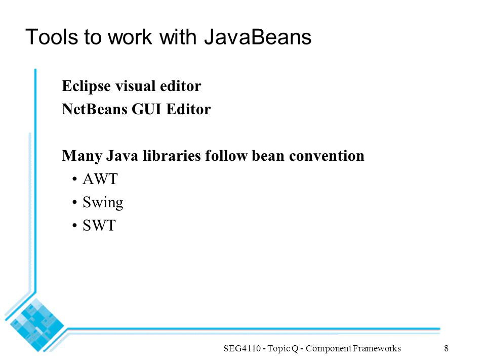 SEG4110 - Topic Q - Component Frameworks8 Tools to work with JavaBeans Eclipse visual editor NetBeans GUI Editor Many Java libraries follow bean conve
