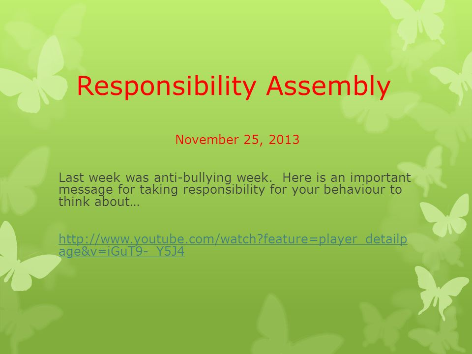 Responsibility Assembly November 25, 2013 Last week was anti-bullying week. Here is an important message for taking responsibility for your behaviour