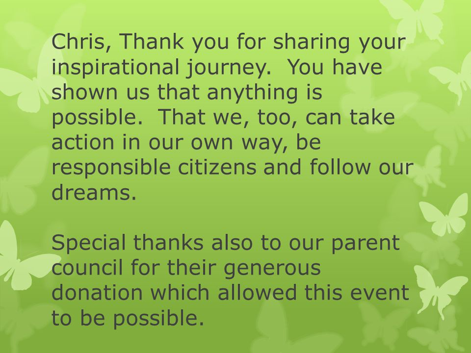 Chris, Thank you for sharing your inspirational journey. You have shown us that anything is possible. That we, too, can take action in our own way, be